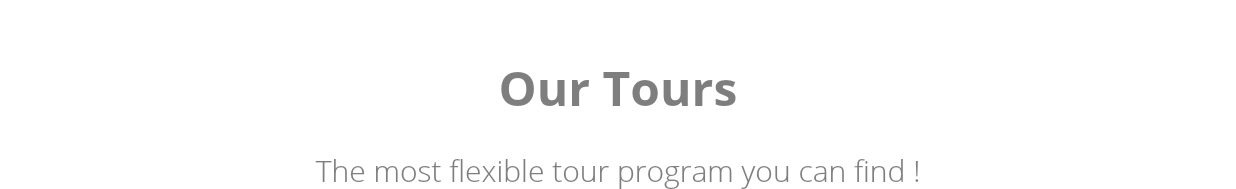 Our Tours The most flexible tour program you can find !